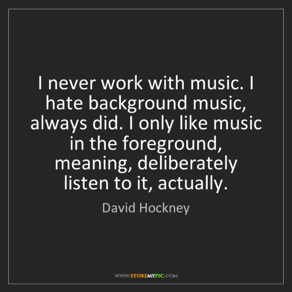 David Hockney: I never work with music. I hate background music, always...