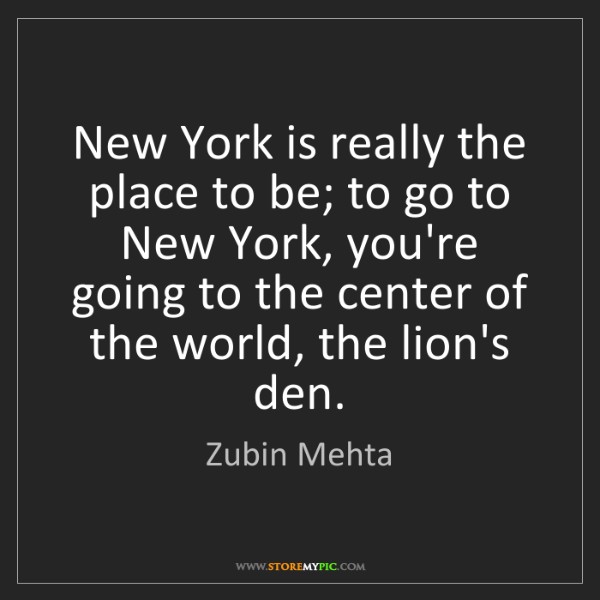 Zubin Mehta: New York is really the place to be; to go to New York,...