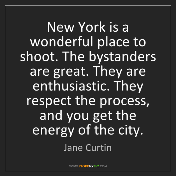 Jane Curtin: New York is a wonderful place to shoot. The bystanders...