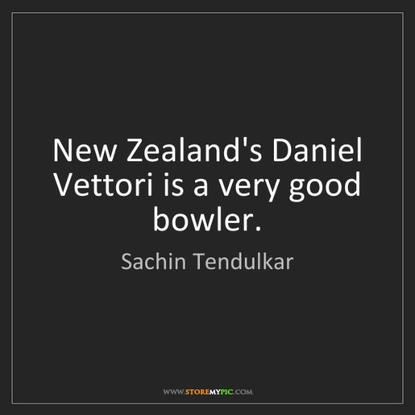 Sachin Tendulkar: New Zealand's Daniel Vettori is a very good bowler.