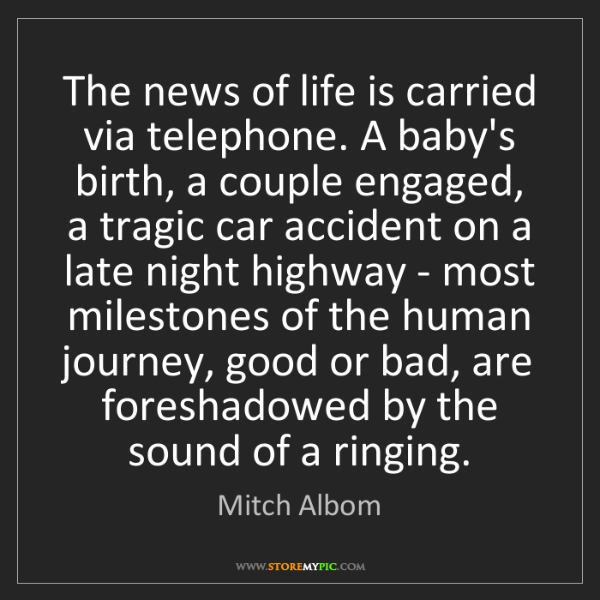 Mitch Albom: The news of life is carried via telephone. A baby's birth,...