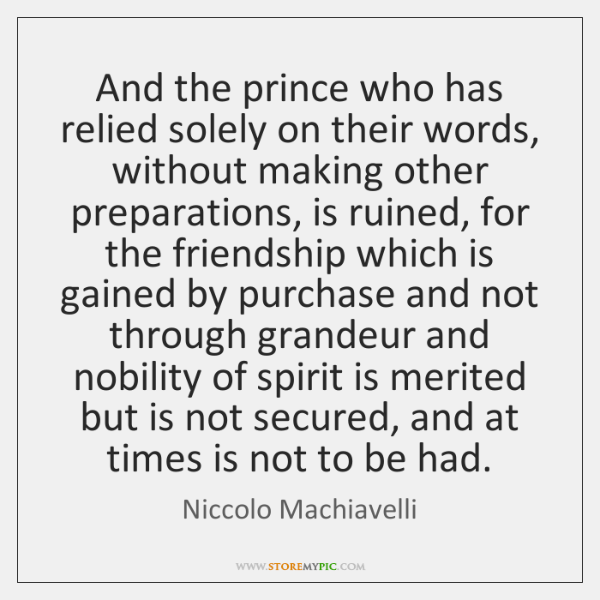 And the prince who has relied solely on their words, without making ...