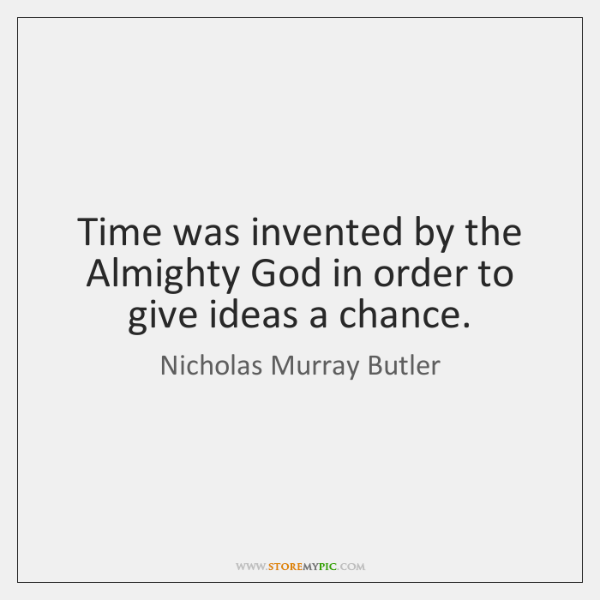 Time was invented by the Almighty God in order to give ideas ...