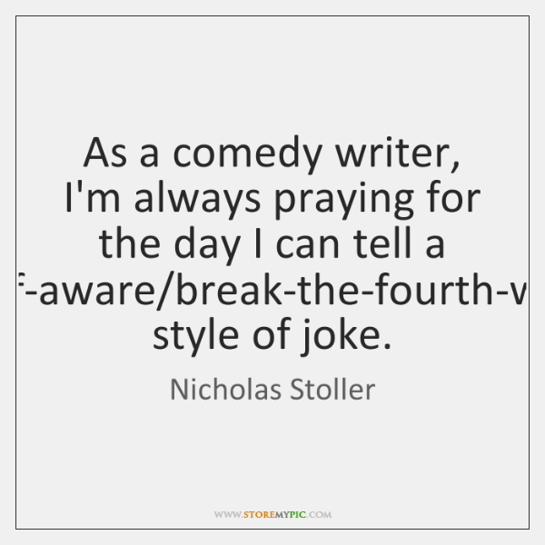 As a comedy writer, I'm always praying for the day I can ...