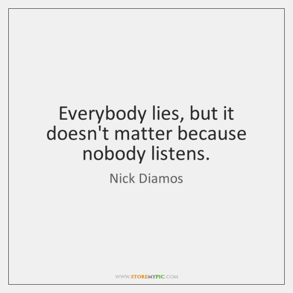 Everybody lies, but it doesn't matter because nobody listens.