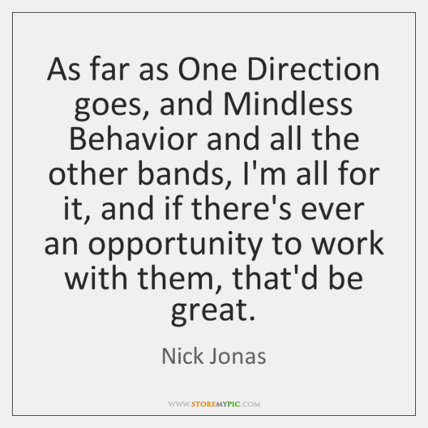 As far as One Direction goes, and Mindless Behavior and all the ...