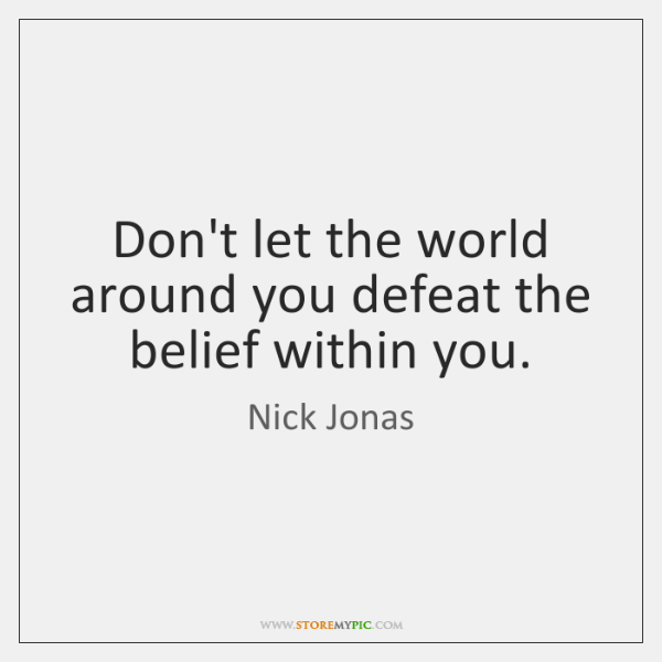 Don't let the world around you defeat the belief within you.
