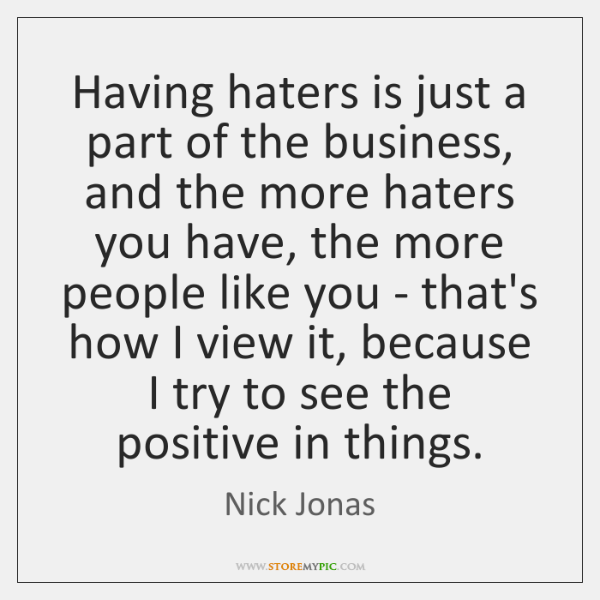 Having haters is just a part of the business, and the more ...