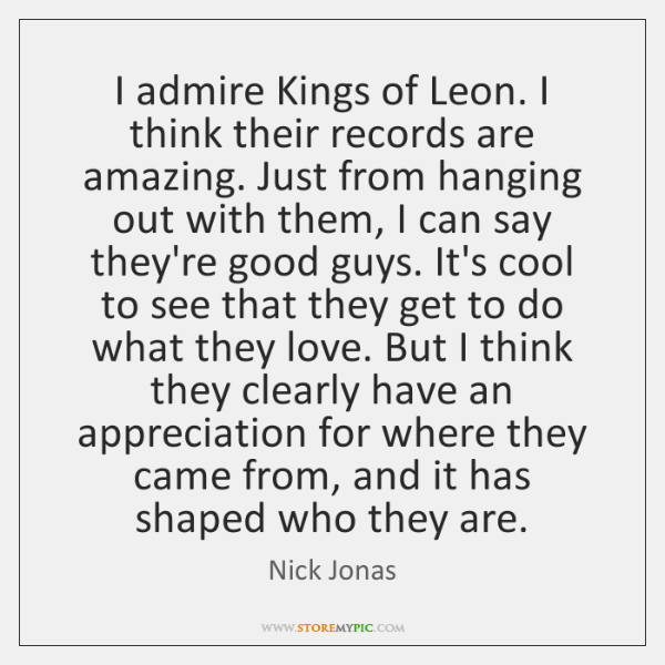 I admire Kings of Leon. I think their records are amazing. Just ...