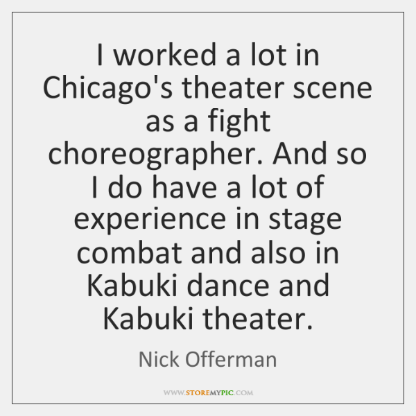 I worked a lot in Chicago's theater scene as a fight choreographer. ...