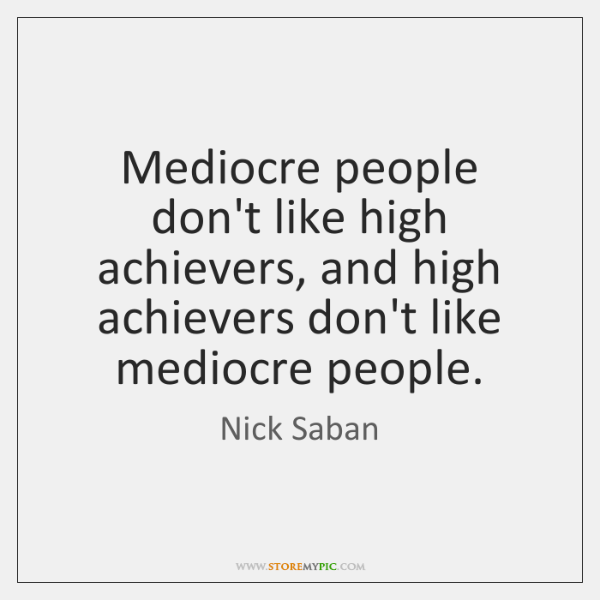 Mediocre people don't like high achievers, and high achievers don't like mediocre ...