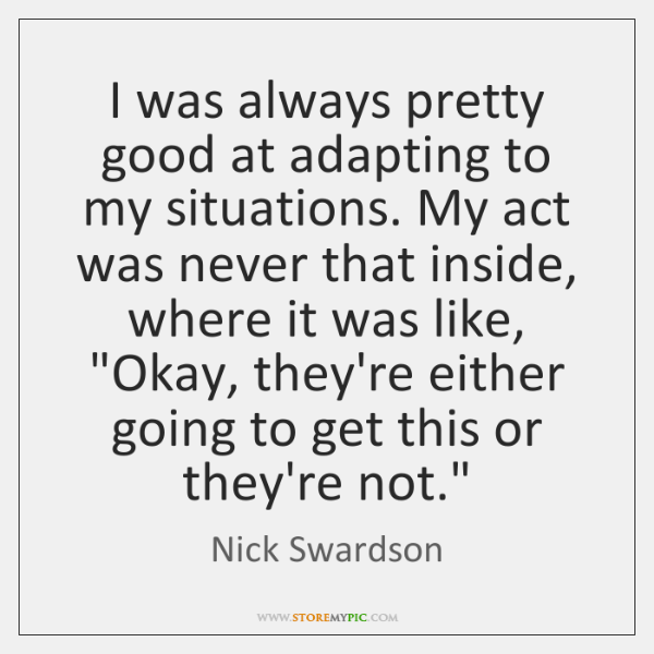 I was always pretty good at adapting to my situations. My act ...