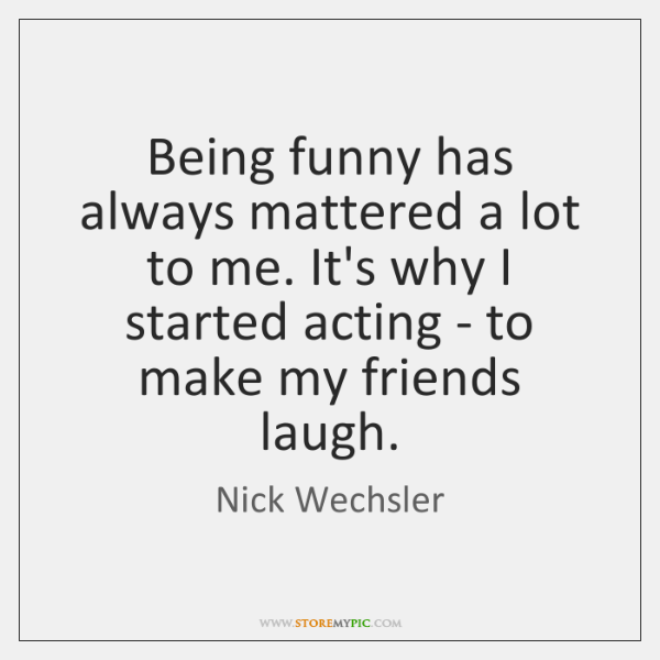 Being funny has always mattered a lot to me. It's why I ...