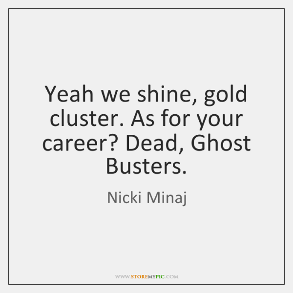 Yeah we shine, gold cluster. As for your career? Dead, Ghost Busters.
