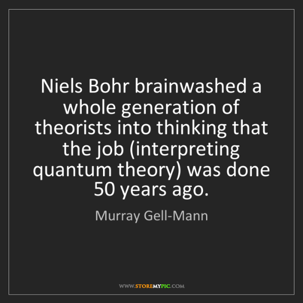 Murray Gell-Mann: Niels Bohr brainwashed a whole generation of theorists...
