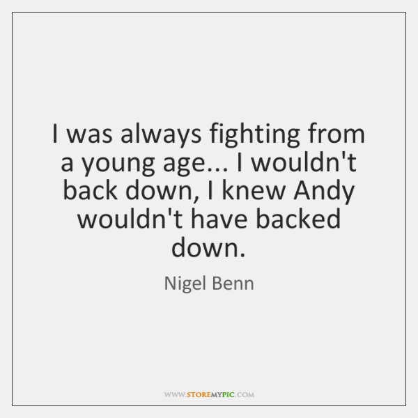 I was always fighting from a young age... I wouldn't back down, ...