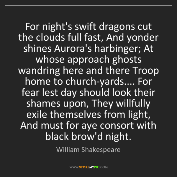 William Shakespeare: For night's swift dragons cut the clouds full fast, And...