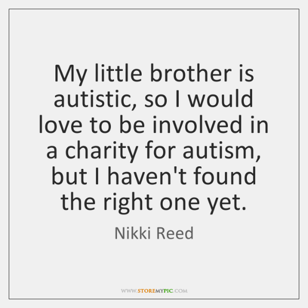 My little brother is autistic, so I would love to be involved ...