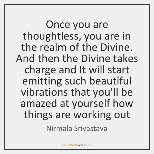 Once you are thoughtless, you are in the realm of the Divine. ...