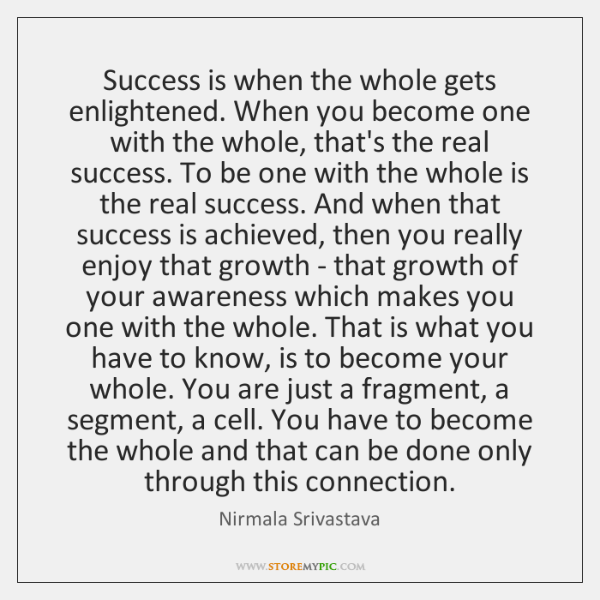 Success is when the whole gets enlightened. When you become one with ...