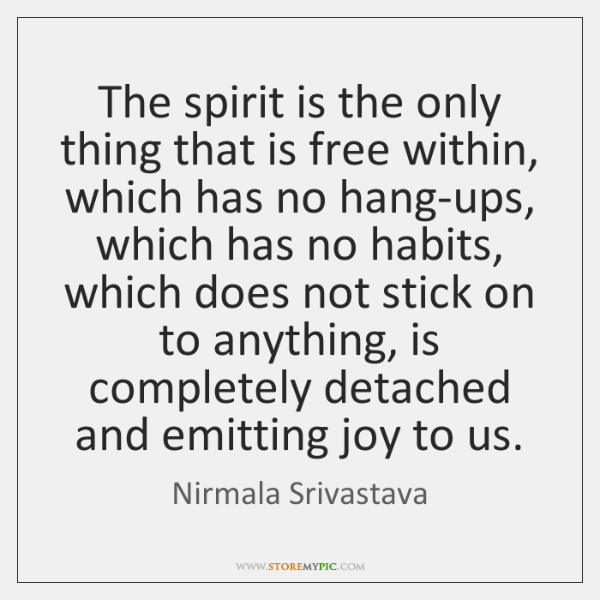 The spirit is the only thing that is free within, which has ...