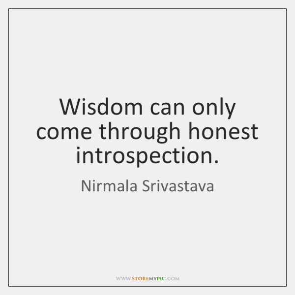 Wisdom can only come through honest introspection.