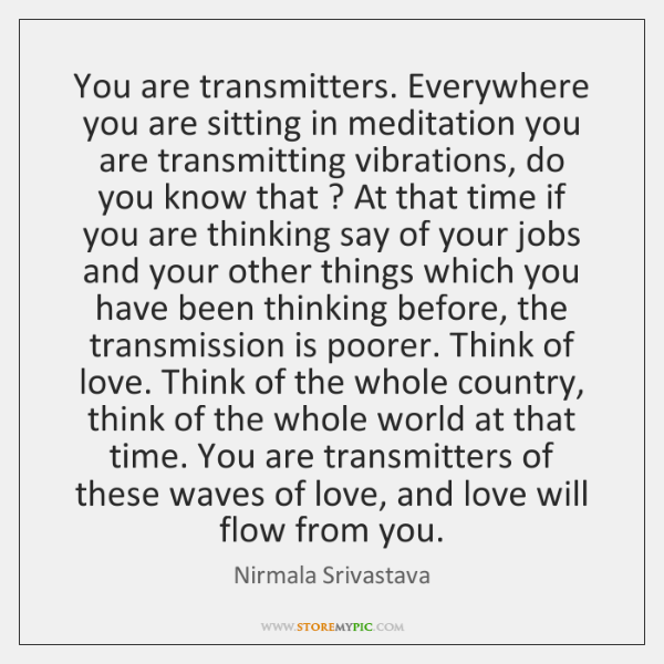 You are transmitters. Everywhere you are sitting in meditation you are transmitting ...