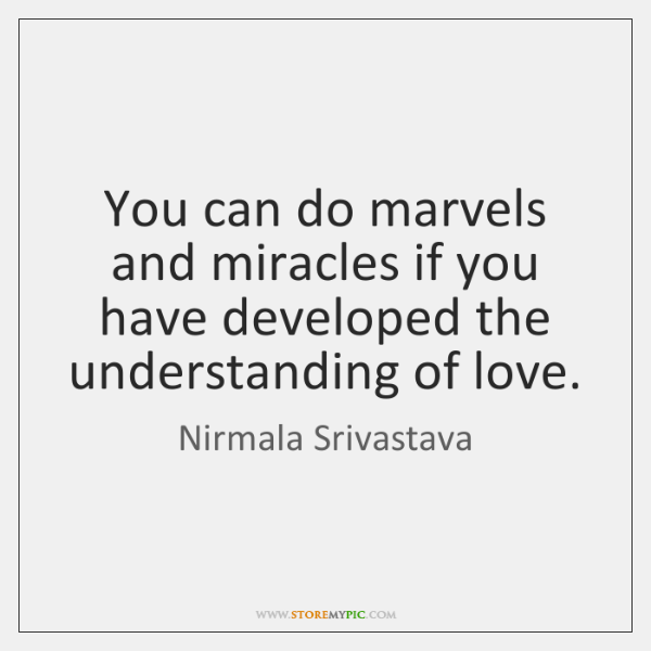 You can do marvels and miracles if you have developed the understanding ...