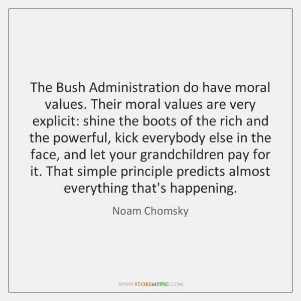 The Bush Administration do have moral values. Their moral values are very ...