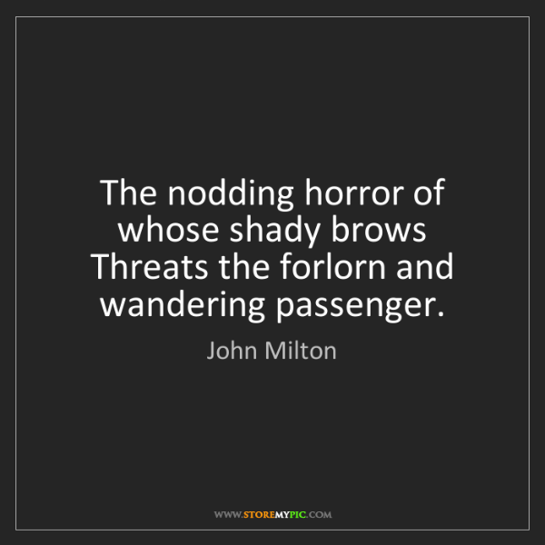 John Milton: The nodding horror of whose shady brows Threats the forlorn...