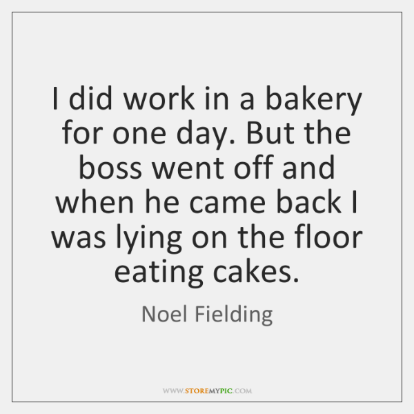 I did work in a bakery for one day. But the boss ...