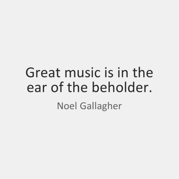 Great music is in the ear of the beholder.