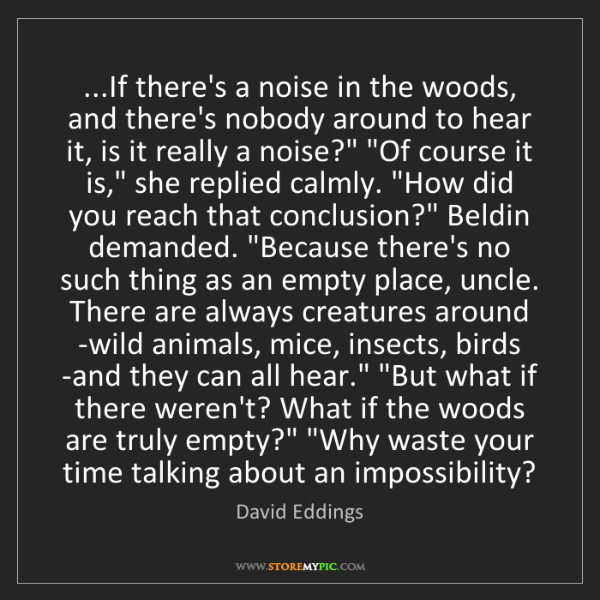 David Eddings: ...If there's a noise in the woods, and there's nobody...