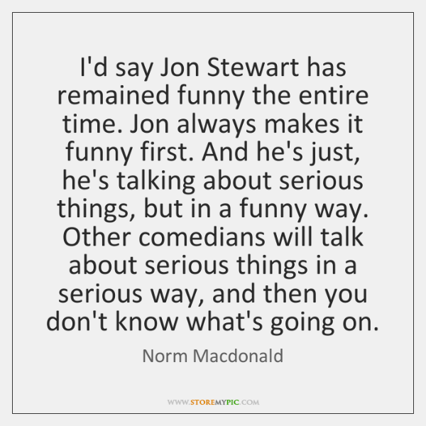 I'd say Jon Stewart has remained funny the entire time. Jon always ...