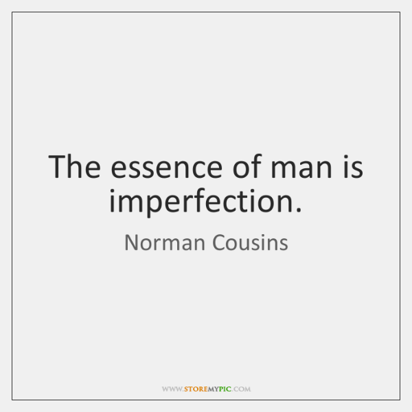 The essence of man is imperfection.
