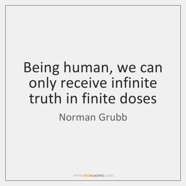 Being human, we can only receive infinite truth in finite doses