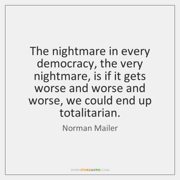The nightmare in every democracy, the very nightmare, is if it gets ...