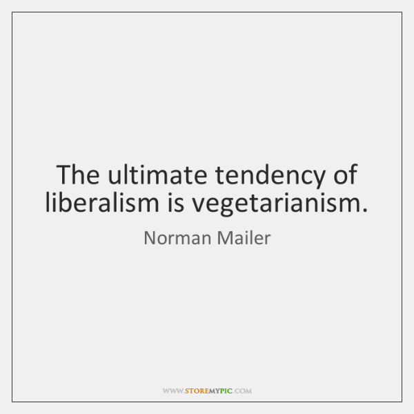 The ultimate tendency of liberalism is vegetarianism.