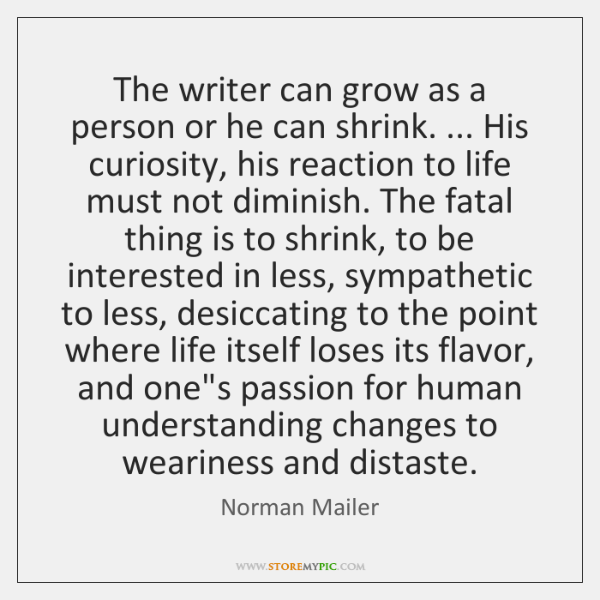 The writer can grow as a person or he can shrink. ... His ...