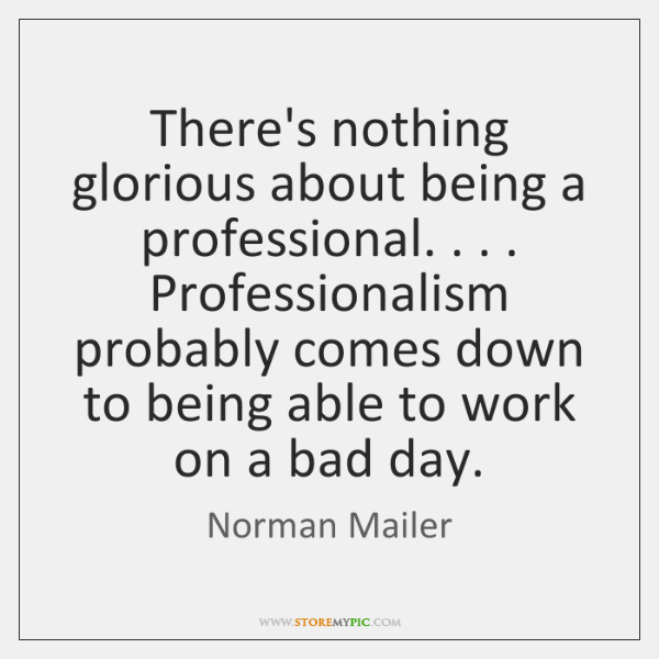 There's nothing glorious about being a professional. . . . Professionalism probably comes down to ..