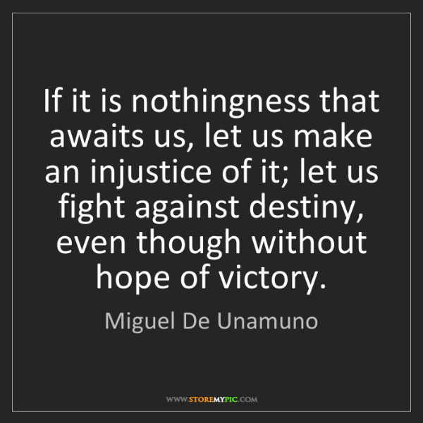 Miguel De Unamuno: If it is nothingness that awaits us, let us make an injustice...