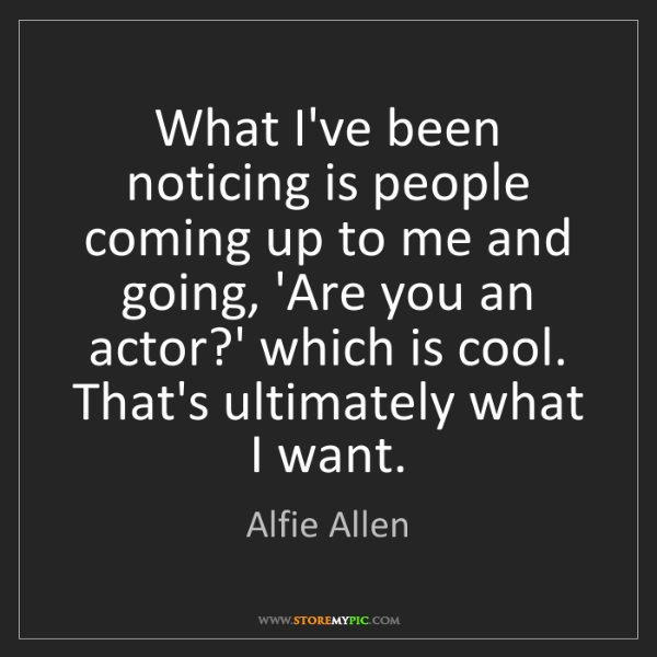 Alfie Allen: What I've been noticing is people coming up to me and...