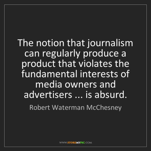 Robert Waterman McChesney: The notion that journalism can regularly produce a product...