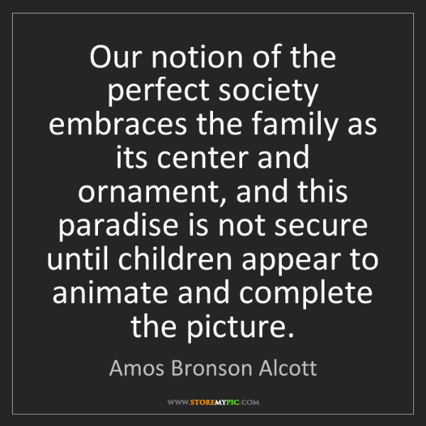 Amos Bronson Alcott: Our notion of the perfect society embraces the family...