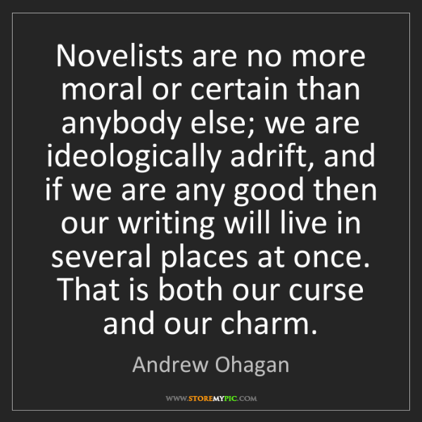 Andrew Ohagan: Novelists are no more moral or certain than anybody else;...