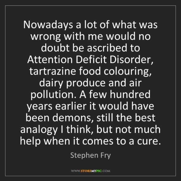 Stephen Fry: Nowadays a lot of what was wrong with me would no doubt...