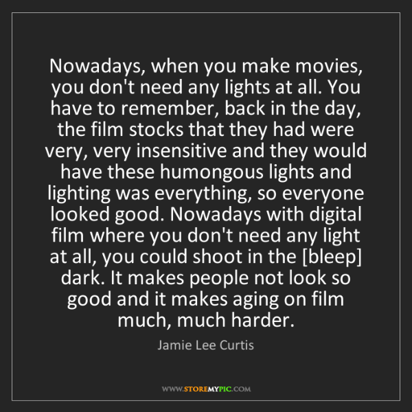 Jamie Lee Curtis: Nowadays, when you make movies, you don't need any lights...