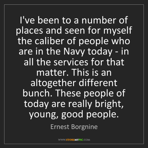 Ernest Borgnine: I've been to a number of places and seen for myself the...