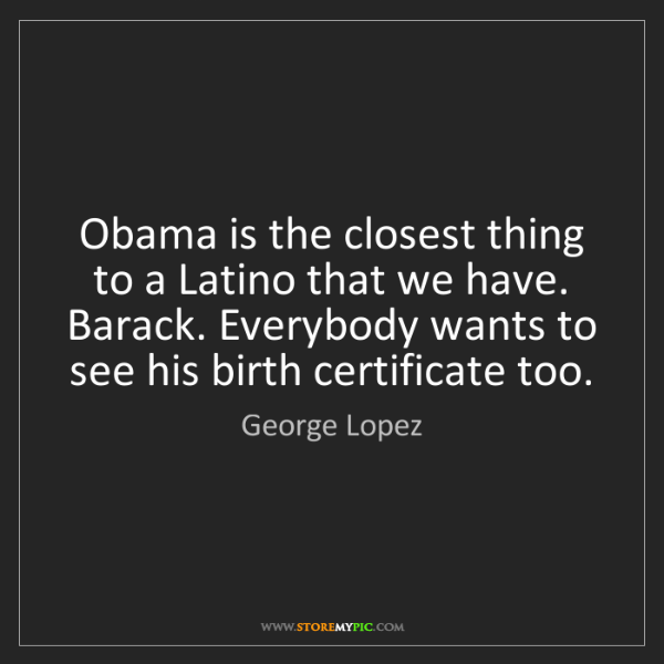 George Lopez: Obama is the closest thing to a Latino that we have....