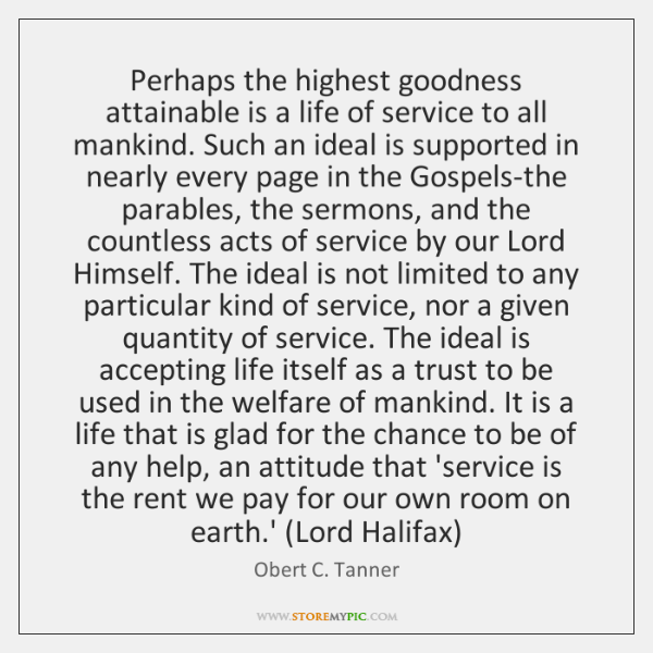 Perhaps the highest goodness attainable is a life of service to all ...